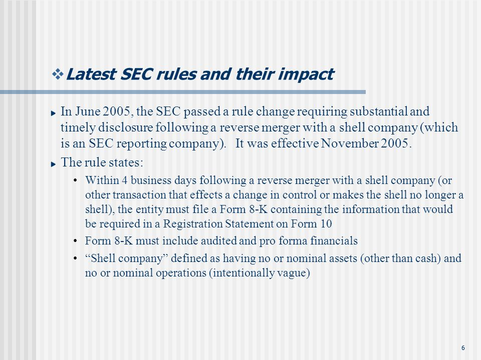 66 Latest SEC rules and their impact In June 2005, the SEC passed a rule change requiring substantial and timely disclosure following a reverse merger with a shell company (which is an SEC reporting company).