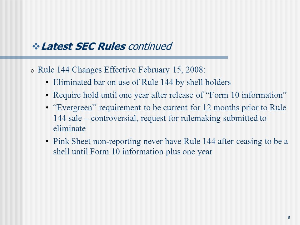 88 Latest SEC Rules continued o Rule 144 Changes Effective February 15, 2008: Eliminated bar on use of Rule 144 by shell holders Require hold until one year after release of Form 10 information Evergreen requirement to be current for 12 months prior to Rule 144 sale – controversial, request for rulemaking submitted to eliminate Pink Sheet non-reporting never have Rule 144 after ceasing to be a shell until Form 10 information plus one year