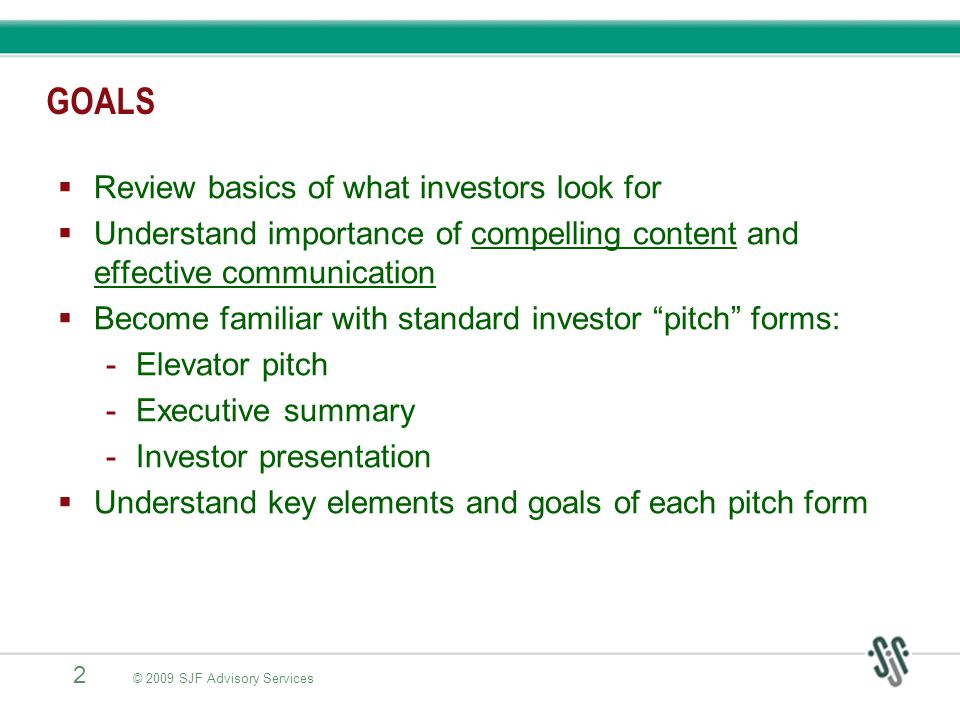 13 © 2009 SJF Advisory Services THE INVESTOR PRESENTATION 15 to 20-minute presentation of your business and investment opportunity Still need to be relatively concise – no more than 20-25 slides: Problem/solution Product/service Market Competition and competitive advantage Management team Business model and financial projections Milestones/accomplishments to date Use of funds and exit strategy Summary Get investor to seriously consider investment, begin due diligence