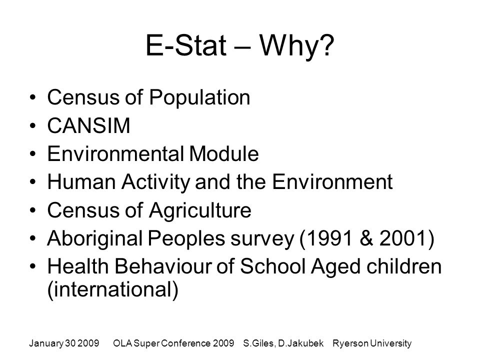 January 30 2009OLA Super Conference 2009 S.Giles, D.Jakubek Ryerson University Accessing E-STAT Educational Institutions and Public Libraries need to be registered with Statistics Canada IP Address Authentication required In the library or on campus use: http://www.statcan.gc.ca/estat/licence- eng.htm Off campus need proxy set up: http://ezproxy.lib.ryerson.ca/login?url=http://www.st atcan.ca/english/Estat/licence.htm http://www.statcan.gc.ca/estat/licence- eng.htm http://ezproxy.lib.ryerson.ca/login?url=http://www.st atcan.ca/english/Estat/licence.htm