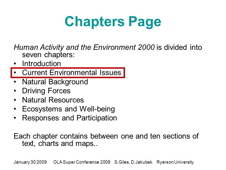 January 30 2009OLA Super Conference 2009 S.Giles, D.Jakubek Ryerson University Chapters Page Human Activity and the Environment 2000 is divided into seven chapters: Introduction Current Environmental Issues Natural Background Driving Forces Natural Resources Ecosystems and Well-being Responses and Participation Each chapter contains between one and ten sections of text, charts and maps..