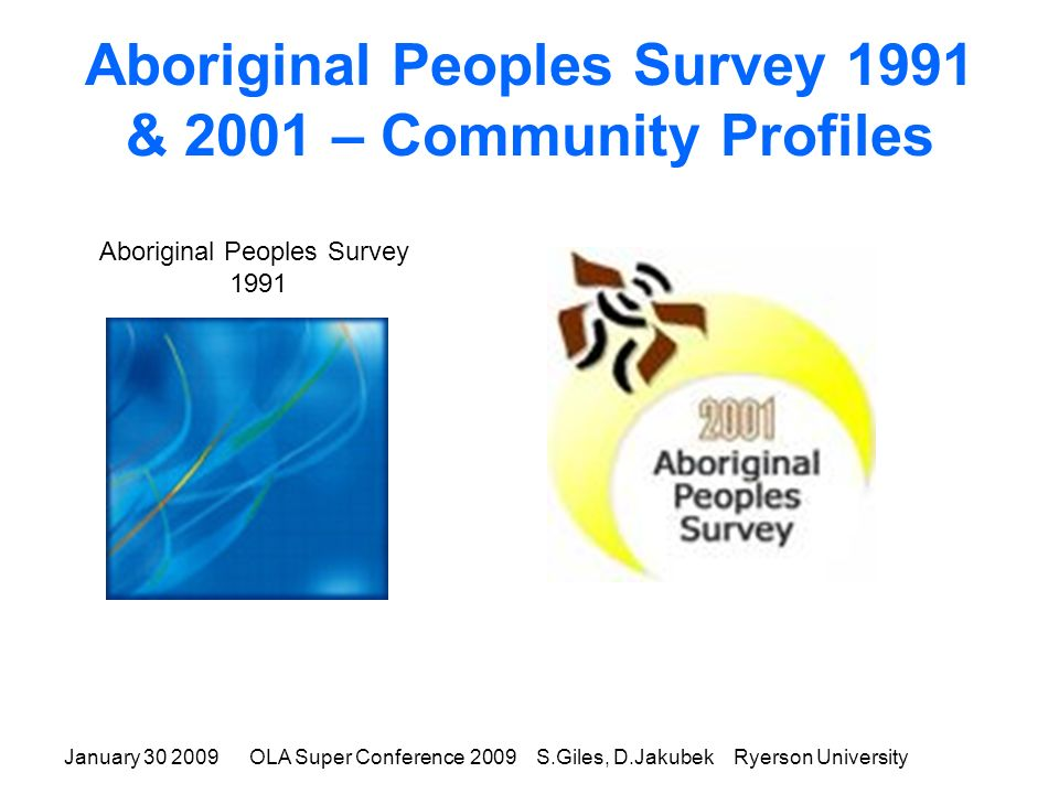 January 30 2009OLA Super Conference 2009 S.Giles, D.Jakubek Ryerson University Aboriginal Peoples Survey 1991 & 2001 – Community Profiles Aboriginal Peoples Survey 1991