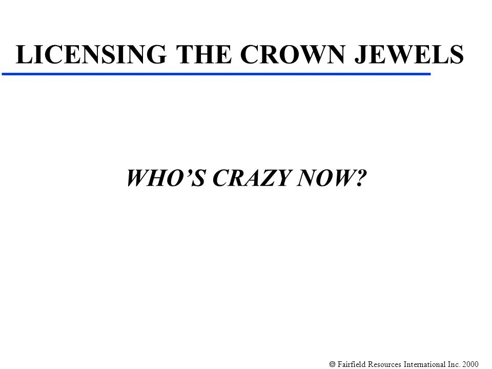 Fairfield Resources International Inc. 2000 WHOS CRAZY NOW? LICENSING THE CROWN JEWELS