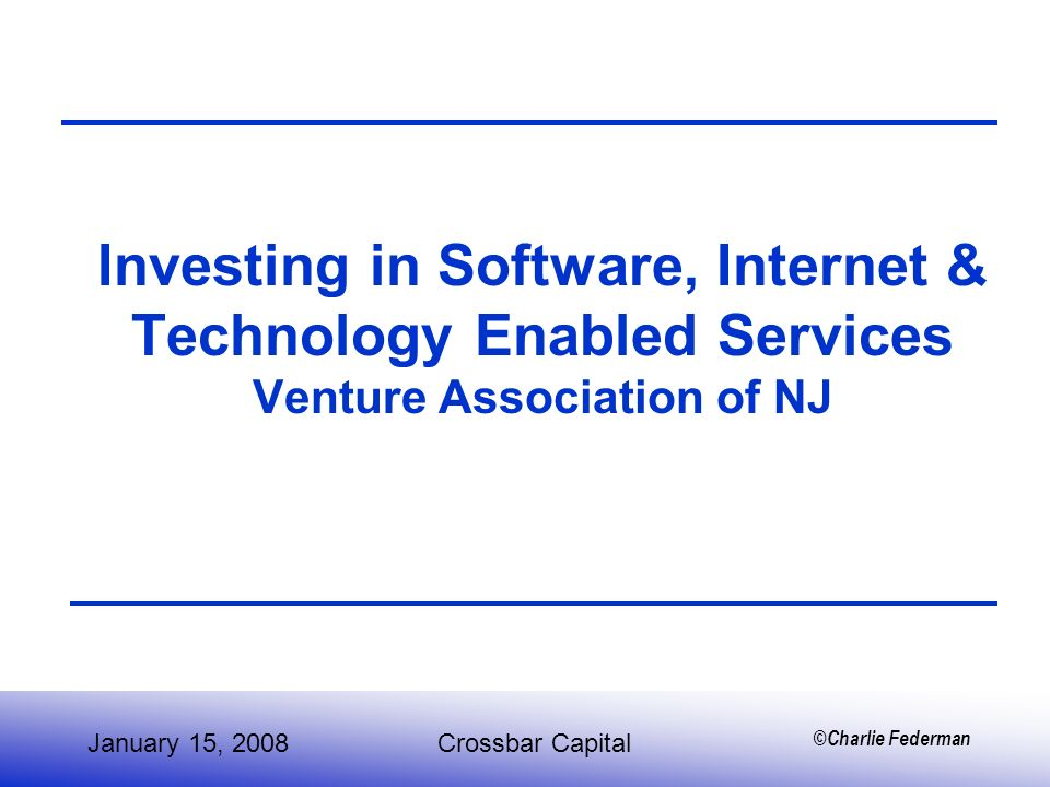 ©Charlie Federman Investing in Software, Internet & Technology Enabled Services Venture Association of NJ January 15, 2008Crossbar Capital