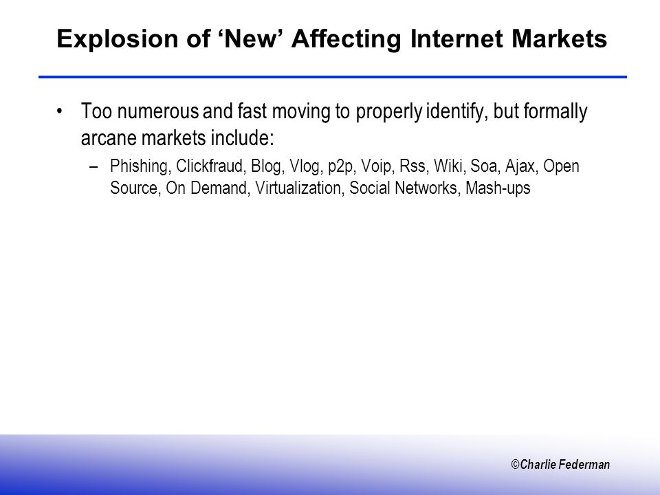 ©Charlie Federman Explosion of New Affecting Internet Markets Too numerous and fast moving to properly identify, but formally arcane markets include: –Phishing, Clickfraud, Blog, Vlog, p2p, Voip, Rss, Wiki, Soa, Ajax, Open Source, On Demand, Virtualization, Social Networks, Mash-ups