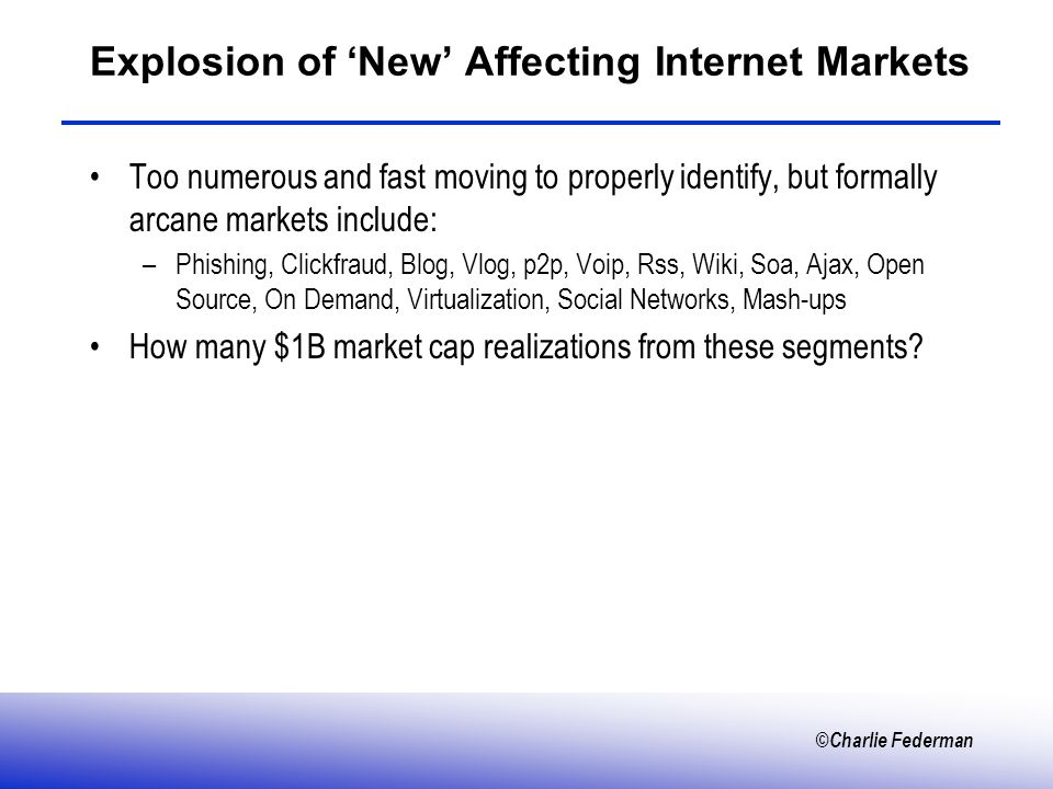 ©Charlie Federman Explosion of New Affecting Internet Markets Too numerous and fast moving to properly identify, but formally arcane markets include: –Phishing, Clickfraud, Blog, Vlog, p2p, Voip, Rss, Wiki, Soa, Ajax, Open Source, On Demand, Virtualization, Social Networks, Mash-ups How many $1B market cap realizations from these segments?