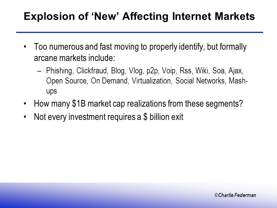 ©Charlie Federman Explosion of New Affecting Internet Markets Too numerous and fast moving to properly identify, but formally arcane markets include: –Phishing, Clickfraud, Blog, Vlog, p2p, Voip, Rss, Wiki, Soa, Ajax, Open Source, On Demand, Virtualization, Social Networks, Mash- ups How many $1B market cap realizations from these segments.