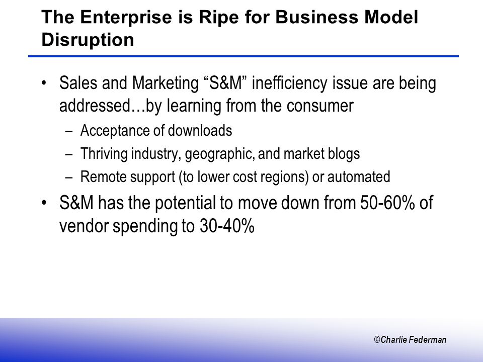 ©Charlie Federman The Enterprise is Ripe for Business Model Disruption Sales and Marketing S&M inefficiency issue are being addressed…by learning from the consumer –Acceptance of downloads –Thriving industry, geographic, and market blogs –Remote support (to lower cost regions) or automated S&M has the potential to move down from 50-60% of vendor spending to 30-40%