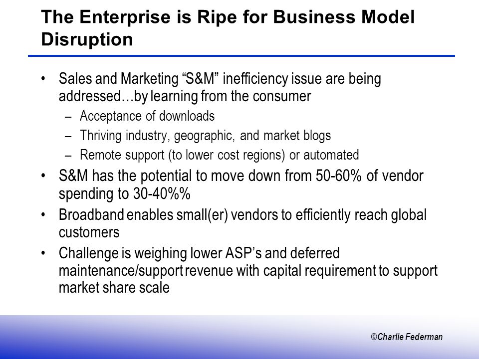 ©Charlie Federman The Enterprise is Ripe for Business Model Disruption Sales and Marketing S&M inefficiency issue are being addressed…by learning from the consumer –Acceptance of downloads –Thriving industry, geographic, and market blogs –Remote support (to lower cost regions) or automated S&M has the potential to move down from 50-60% of vendor spending to 30-40% Broadband enables small(er) vendors to efficiently reach global customers Challenge is weighing lower ASPs and deferred maintenance/support revenue with capital requirement to support market share scale