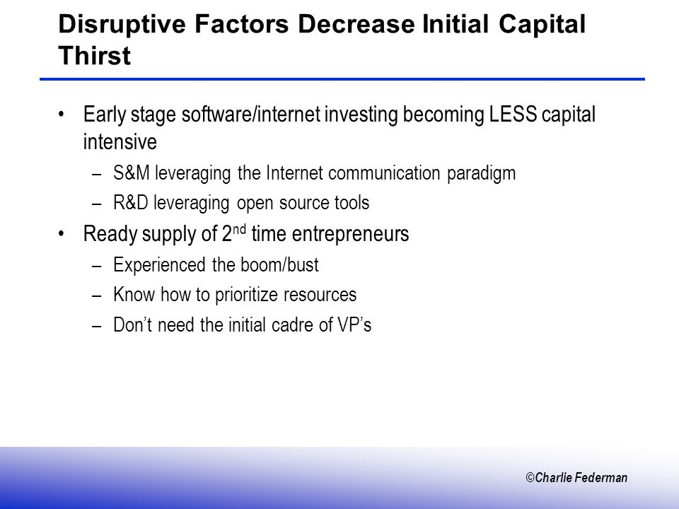 ©Charlie Federman Disruptive Factors Decrease Initial Capital Thirst Early stage software/internet investing becoming LESS capital intensive –S&M leveraging the Internet communication paradigm –R&D leveraging open source tools Ready supply of 2 nd time entrepreneurs –Experienced the boom/bust –Know how to prioritize resources –Dont need the initial cadre of VPs