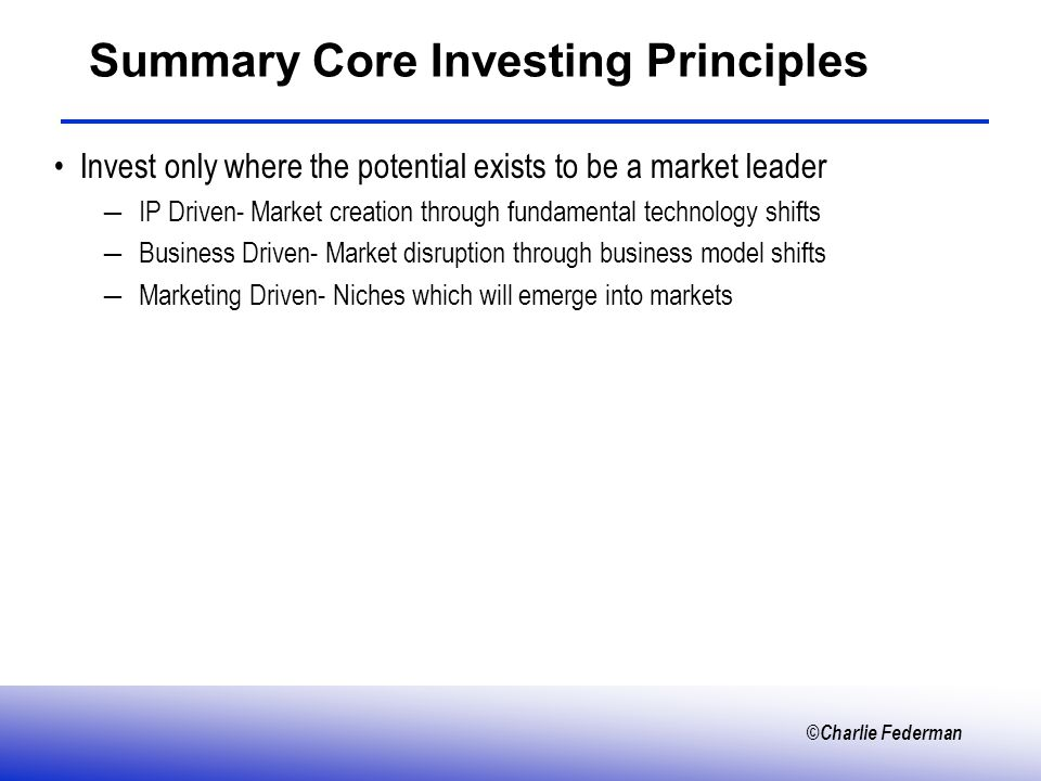 ©Charlie Federman Summary Core Investing Principles Invest only where the potential exists to be a market leader IP Driven- Market creation through fundamental technology shifts Business Driven- Market disruption through business model shifts Marketing Driven- Niches which will emerge into markets