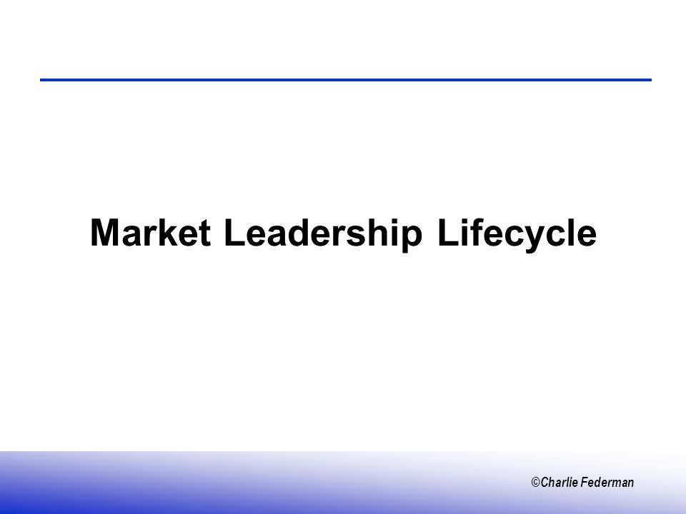 ©Charlie Federman Market Leadership Lifecycle