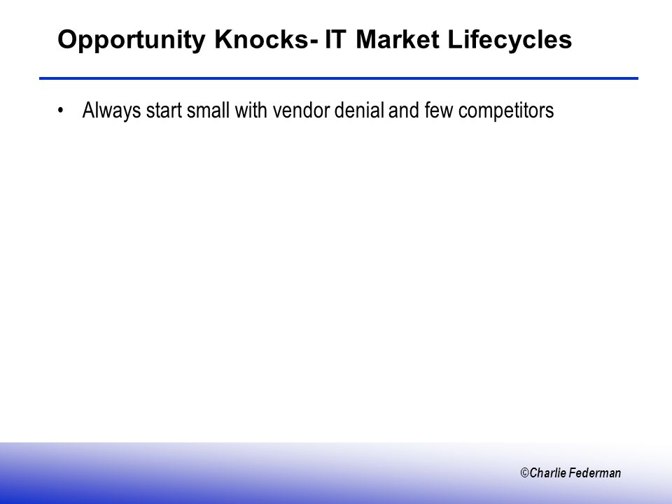 ©Charlie Federman Opportunity Knocks- IT Market Lifecycles Always start small with vendor denial and few competitors