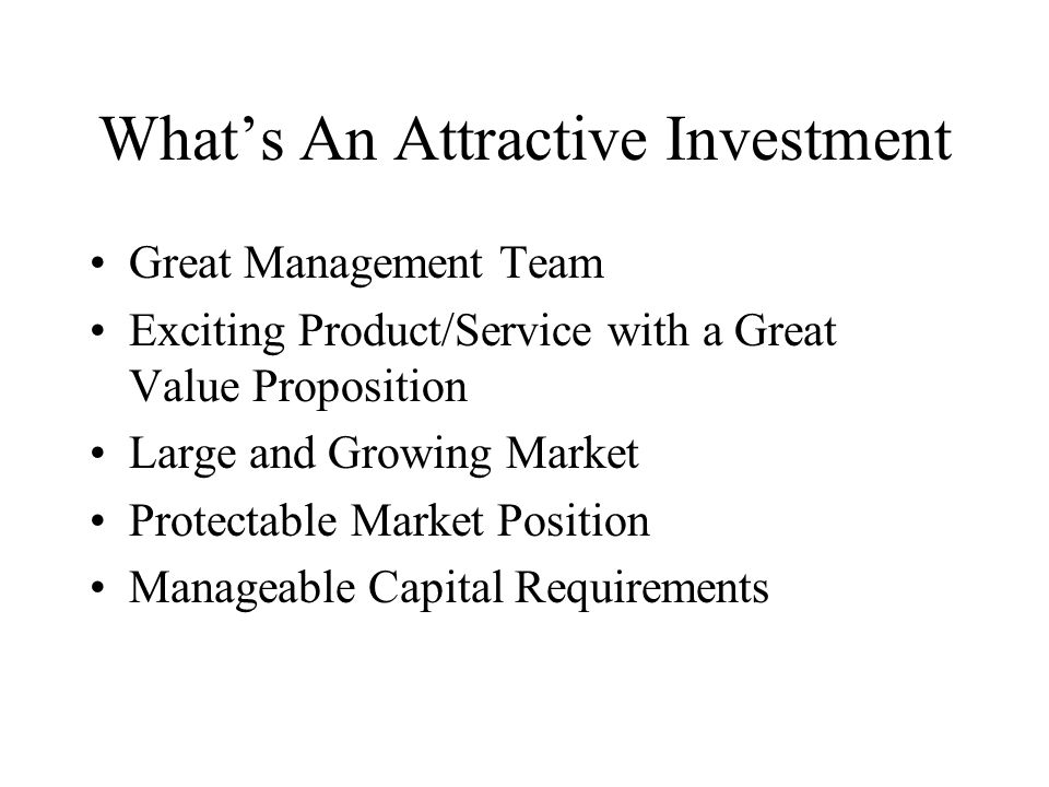 Whats An Attractive Investment Great Management Team Exciting Product/Service with a Great Value Proposition Large and Growing Market Protectable Market Position Manageable Capital Requirements