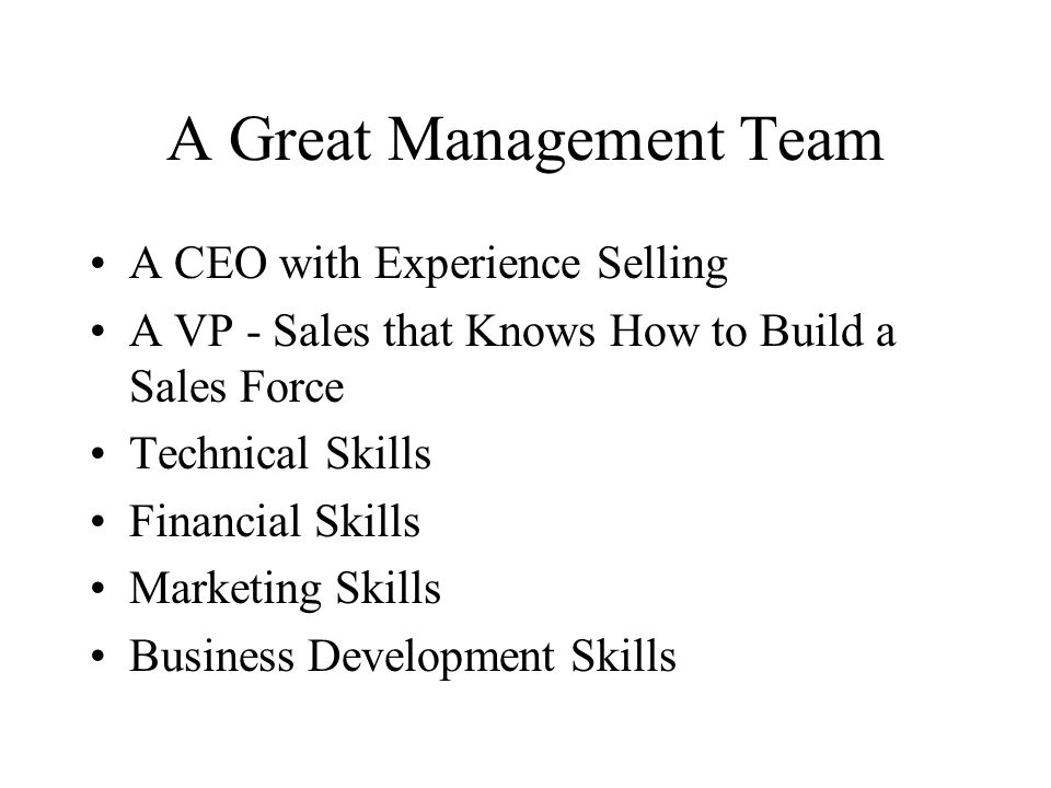 A Great Management Team A CEO with Experience Selling A VP - Sales that Knows How to Build a Sales Force Technical Skills Financial Skills Marketing S