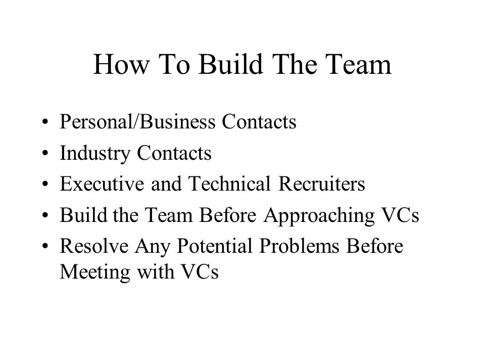 How To Build The Team Personal/Business Contacts Industry Contacts Executive and Technical Recruiters Build the Team Before Approaching VCs Resolve An