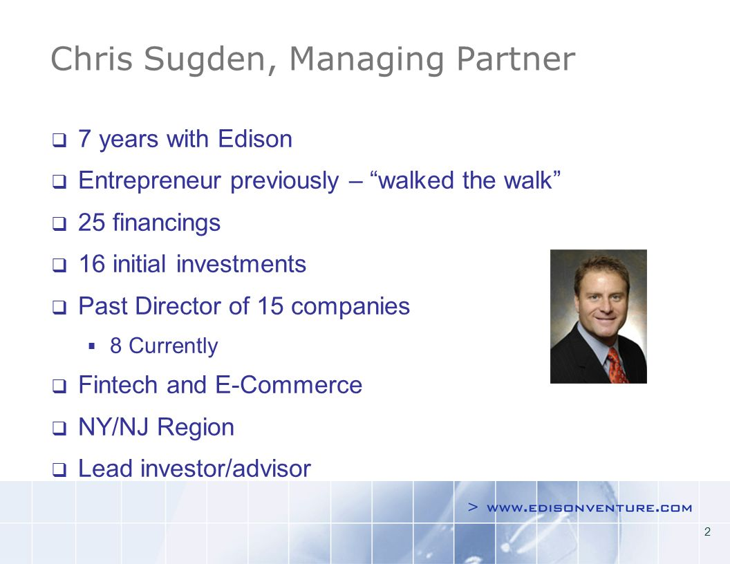 2 7 years with Edison Entrepreneur previously – walked the walk 25 financings 16 initial investments Past Director of 15 companies 8 Currently Fintech and E-Commerce NY/NJ Region Lead investor/advisor