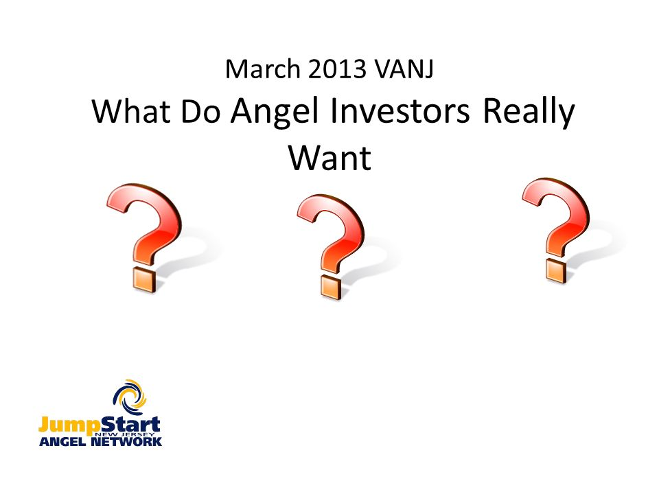 March 2013 VANJ What Do Angel Investors Really Want