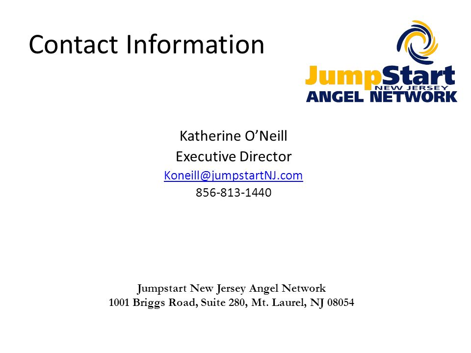 Contact Information Katherine ONeill Executive Director Koneill@jumpstartNJ.com 856-813-1440 Jumpstart New Jersey Angel Network 1001 Briggs Road, Suit