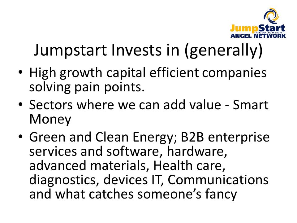 Jumpstart Invests in (generally) High growth capital efficient companies solving pain points. Sectors where we can add value - Smart Money Green and C