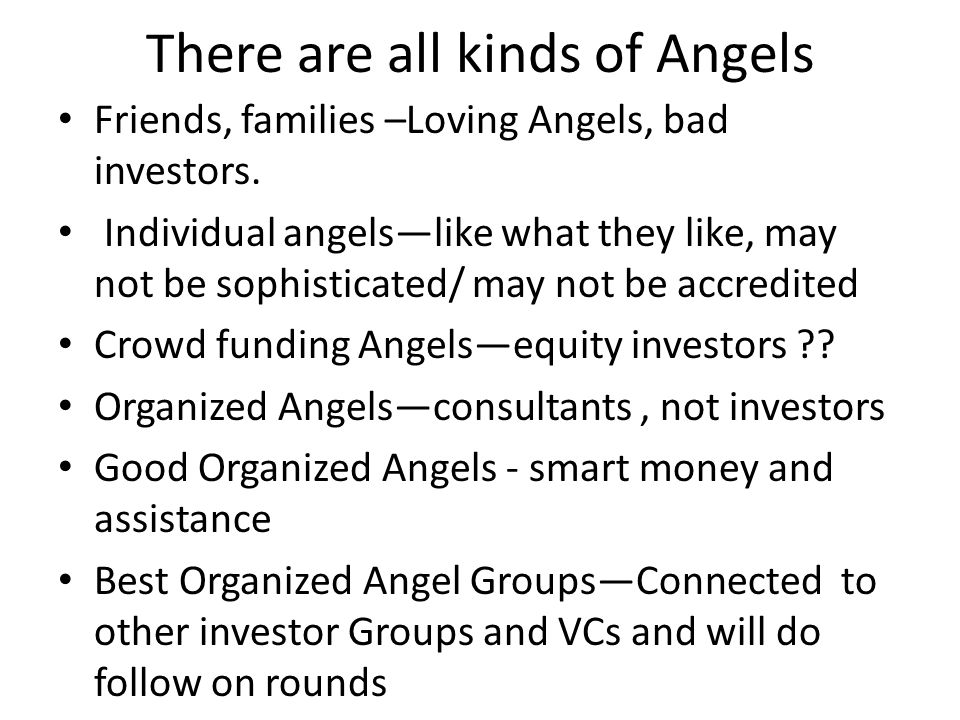 There are all kinds of Angels Friends, families –Loving Angels, bad investors. Individual angelslike what they like, may not be sophisticated/ may not