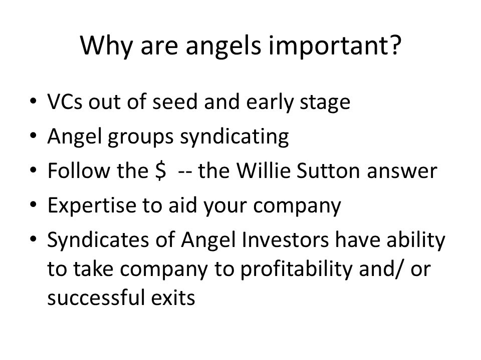 Why are angels important? VCs out of seed and early stage Angel groups syndicating Follow the $ -- the Willie Sutton answer Expertise to aid your comp
