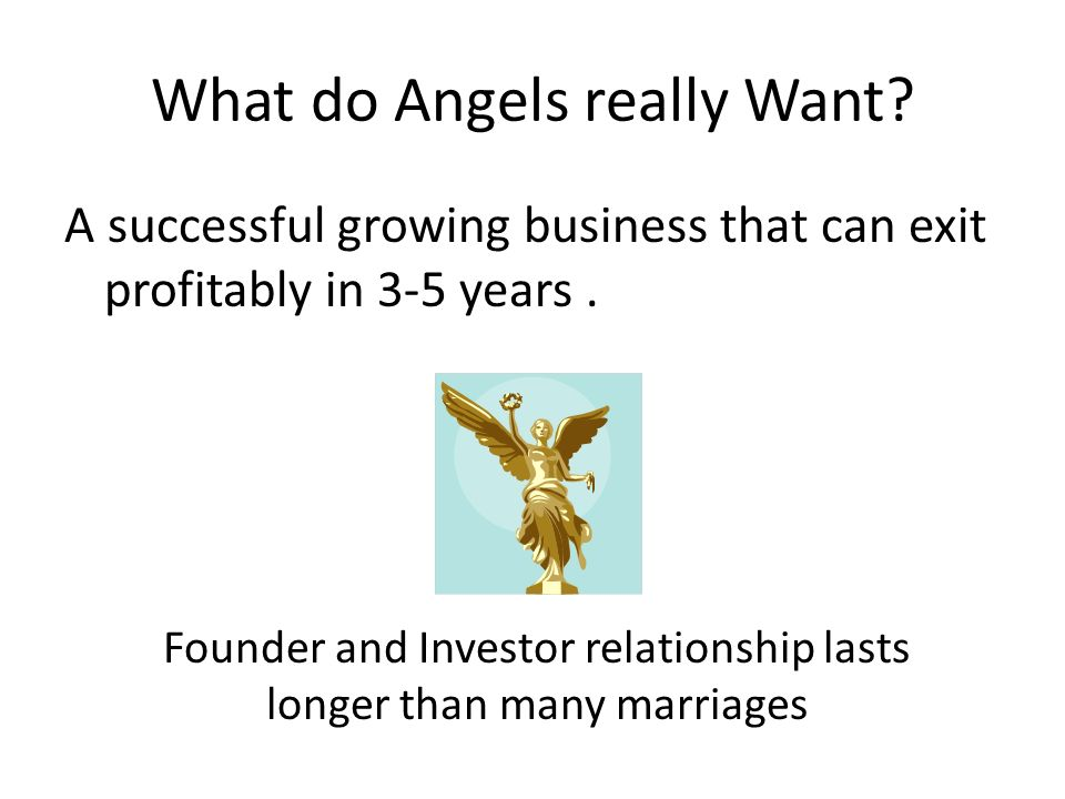 What do Angels really Want? A successful growing business that can exit profitably in 3-5 years. Founder and Investor relationship lasts longer than m