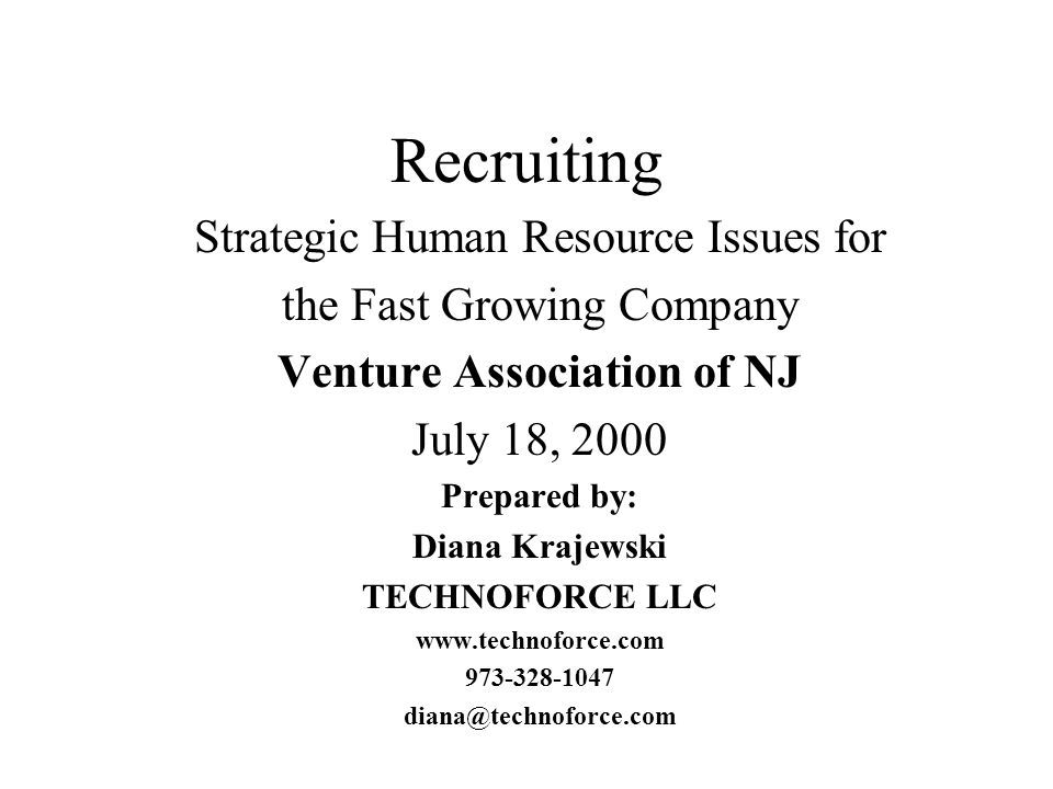 Recruiting Strategic Human Resource Issues for the Fast Growing Company Venture Association of NJ July 18, 2000 Prepared by: Diana Krajewski TECHNOFORCE LLC