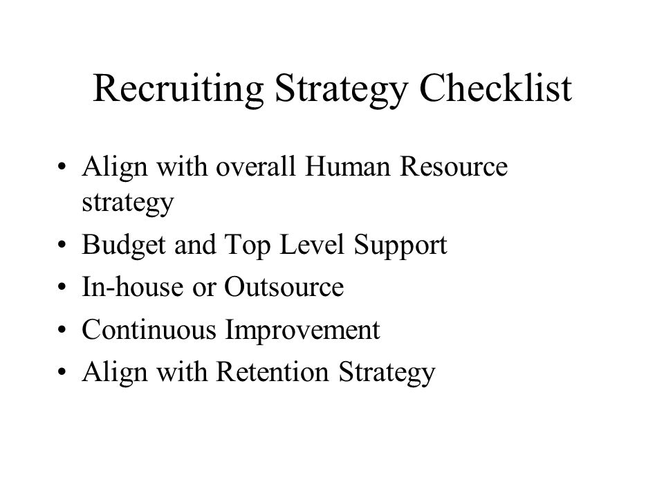Recruiting Strategy Checklist Align with overall Human Resource strategy Budget and Top Level Support In-house or Outsource Continuous Improvement Align with Retention Strategy