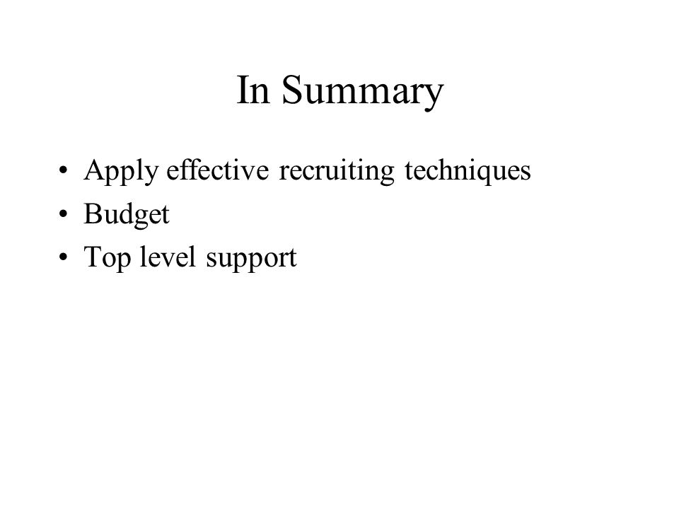In Summary Apply effective recruiting techniques Budget Top level support
