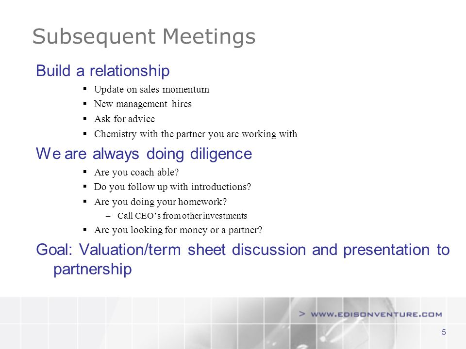 5 Subsequent Meetings Build a relationship Update on sales momentum New management hires Ask for advice Chemistry with the partner you are working with We are always doing diligence Are you coach able.