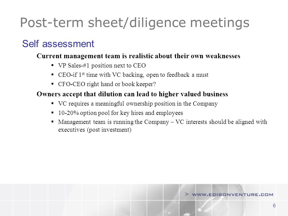 6 Post-term sheet/diligence meetings Self assessment Current management team is realistic about their own weaknesses VP Sales-#1 position next to CEO CEO-if 1 st time with VC backing, open to feedback a must CFO-CEO right hand or book keeper.