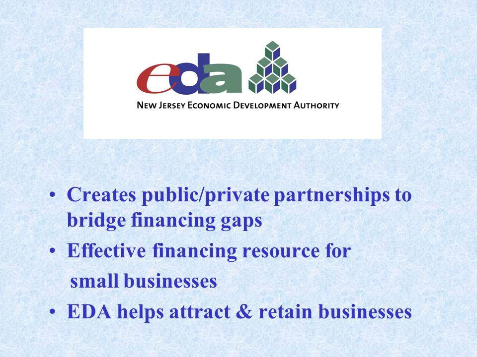 Creates public/private partnerships to bridge financing gaps Effective financing resource for small businesses EDA helps attract & retain businesses