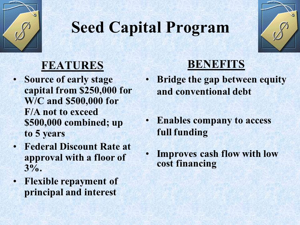 Seed Capital Program FEATURES Source of early stage capital from $250,000 for W/C and $500,000 for F/A not to exceed $500,000 combined; up to 5 years