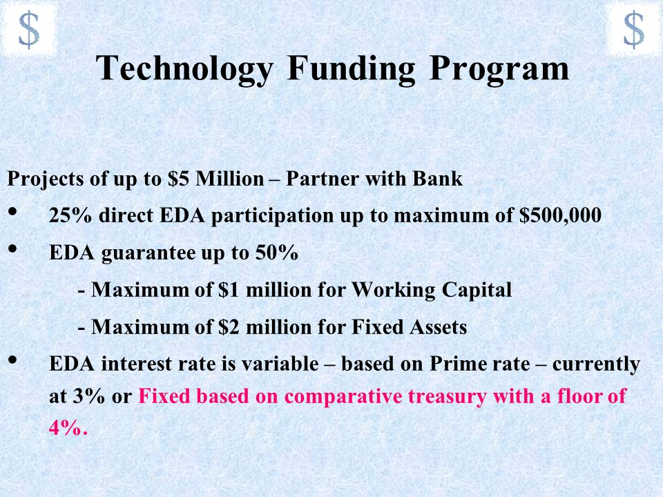 Technology Funding Program Projects of up to $5 Million – Partner with Bank 25% direct EDA participation up to maximum of $500,000 EDA guarantee up to 50% - Maximum of $1 million for Working Capital - Maximum of $2 million for Fixed Assets EDA interest rate is variable – based on Prime rate – currently at 3% or Fixed based on comparative treasury with a floor of 4%.