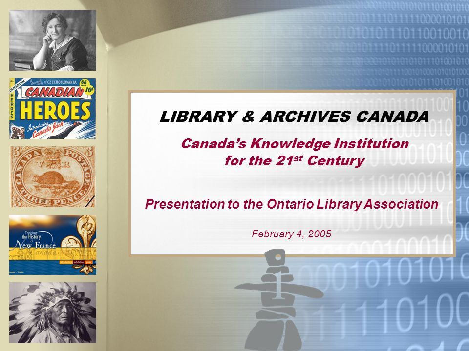 LIBRARY & ARCHIVES CANADA Canadas Knowledge Institution for the 21 st Century Presentation to the Ontario Library Association February 4, 2005