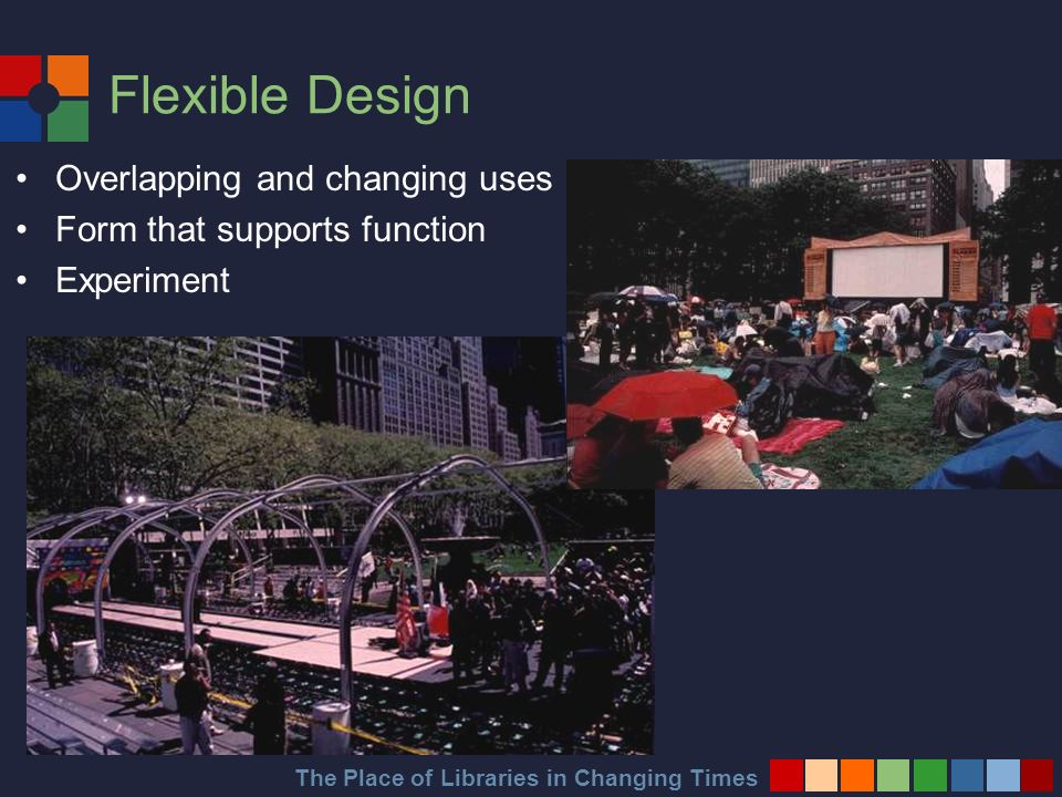 The Place of Libraries in Changing Times Flexible Design Overlapping and changing uses Form that supports function Experiment