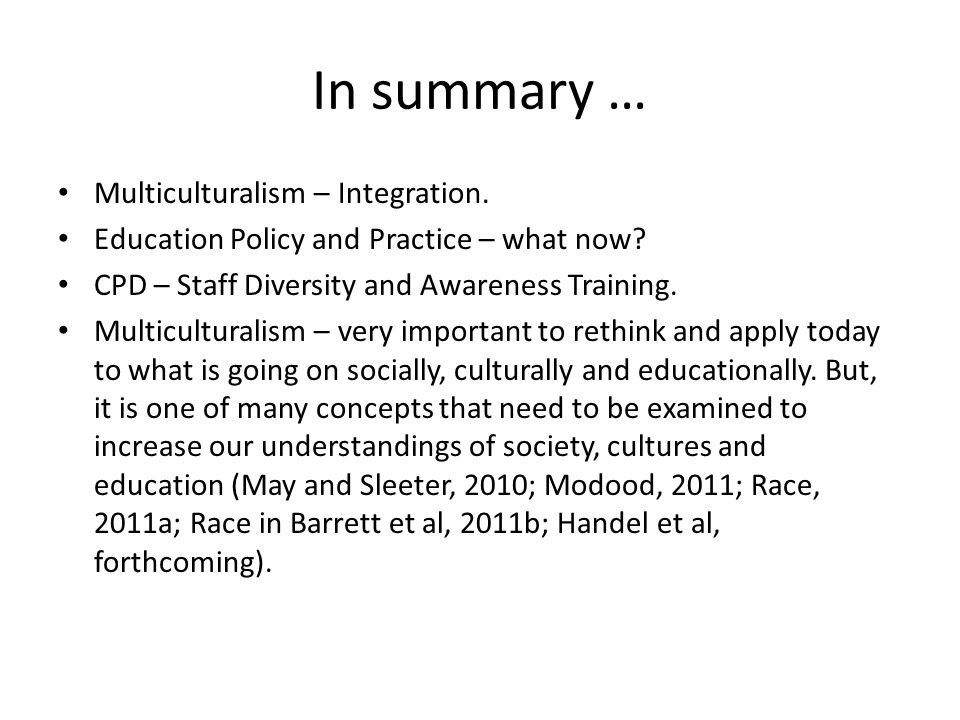 In summary … Multiculturalism – Integration. Education Policy and Practice – what now? CPD – Staff Diversity and Awareness Training. Multiculturalism
