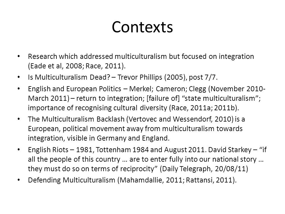 Contexts Research which addressed multiculturalism but focused on integration (Eade et al, 2008; Race, 2011). Is Multiculturalism Dead? – Trevor Phill