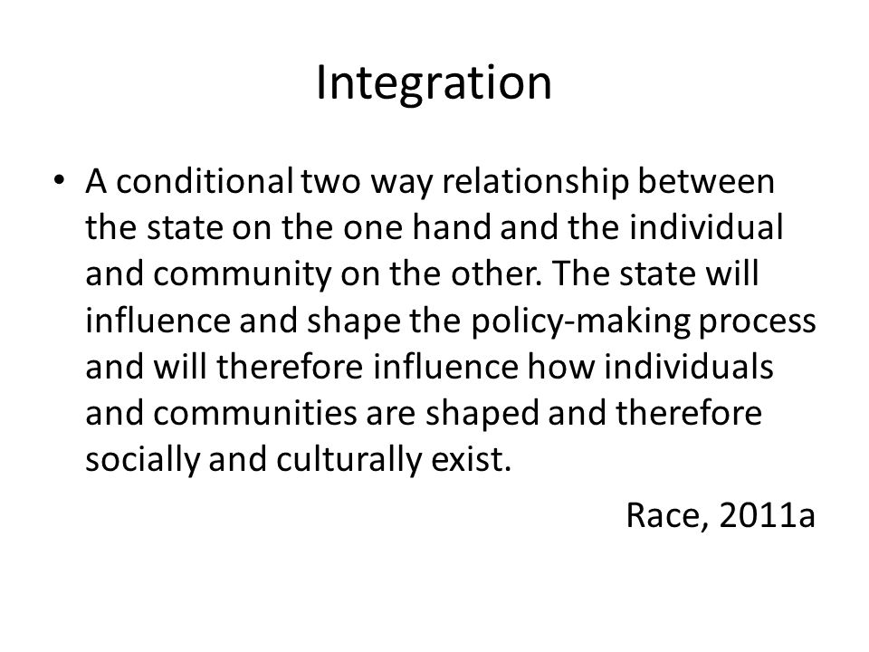 Integration A conditional two way relationship between the state on the one hand and the individual and community on the other.