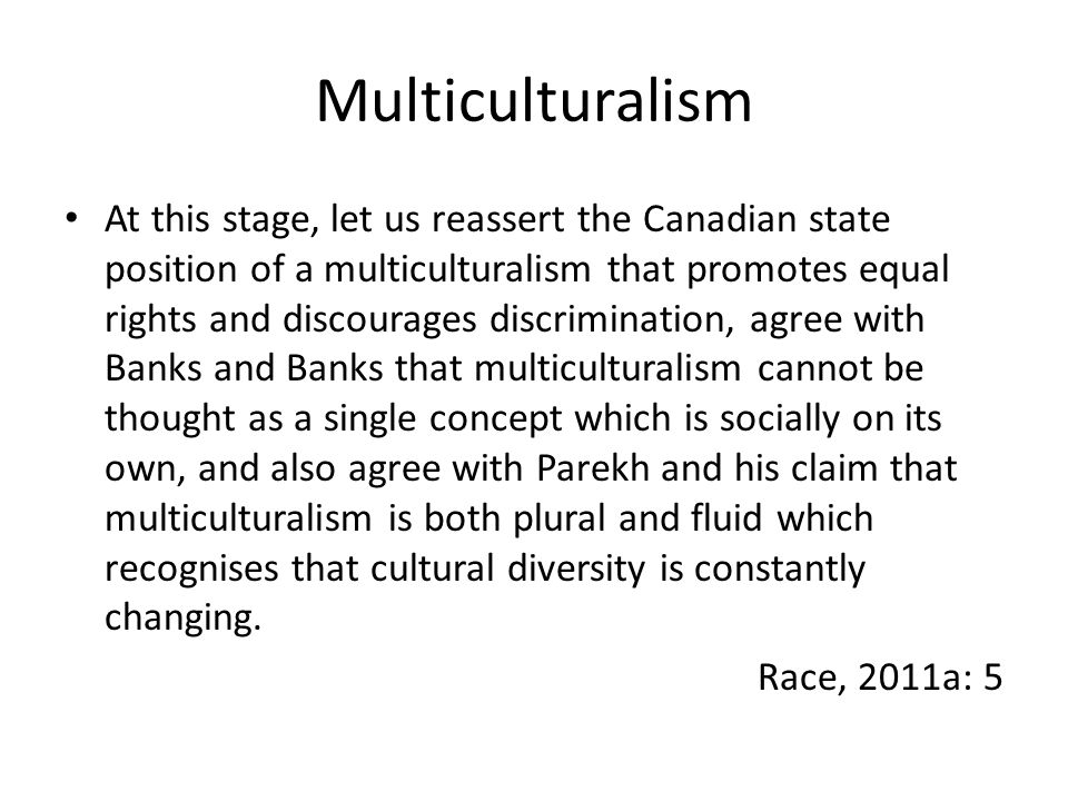 Multiculturalism At this stage, let us reassert the Canadian state position of a multiculturalism that promotes equal rights and discourages discrimination, agree with Banks and Banks that multiculturalism cannot be thought as a single concept which is socially on its own, and also agree with Parekh and his claim that multiculturalism is both plural and fluid which recognises that cultural diversity is constantly changing.
