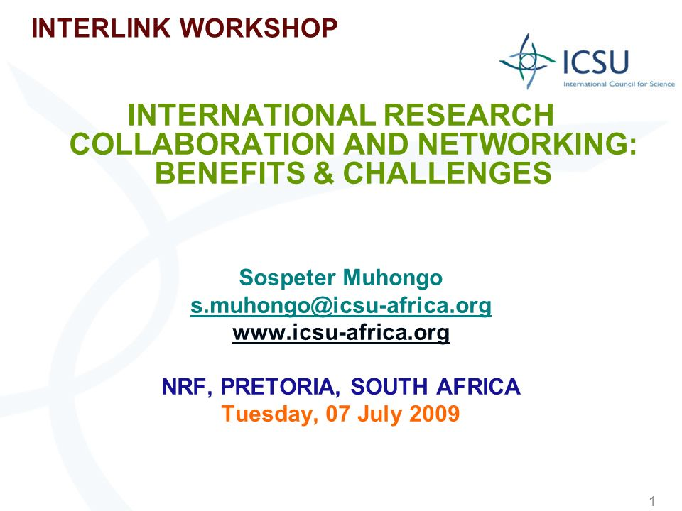 1 INTERLINK WORKSHOP INTERNATIONAL RESEARCH COLLABORATION AND NETWORKING: BENEFITS & CHALLENGES Sospeter Muhongo s.muhongo@icsu-africa.org www.icsu-af