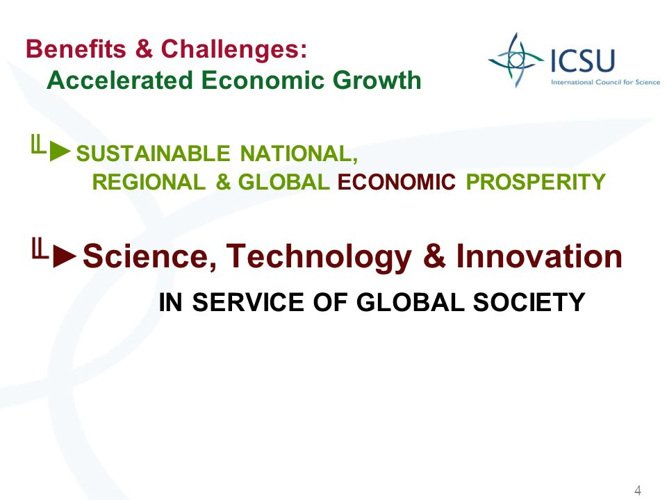 4 Benefits & Challenges: Accelerated Economic Growth SUSTAINABLE NATIONAL, REGIONAL & GLOBAL ECONOMIC PROSPERITY Science, Technology & Innovation IN S