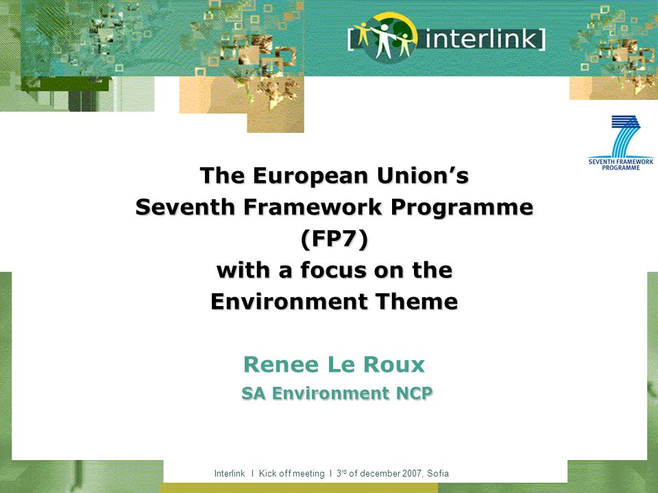 Interlink I Kick off meeting I 3 rd of december 2007, Sofia The European Unions Seventh Framework Programme (FP7) with a focus on the Environment Theme SA Environment NCP The European Unions Seventh Framework Programme (FP7) with a focus on the Environment Theme Renee Le Roux SA Environment NCP