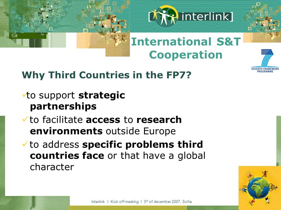 Interlink I Kick off meeting I 3 rd of december 2007, Sofia International S&T Cooperation Why Third Countries in the FP7? to support strategic partner