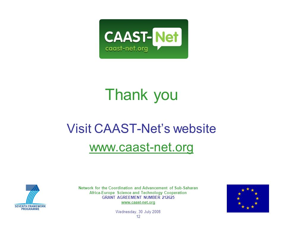 Network for the Coordination and Advancement of Sub-Saharan Africa-Europe Science and Technology Cooperation GRANT AGREEMENT NUMBER 212625 www.caast-net.org Wednesday, 30 July 2008 12 Thank you Visit CAAST-Nets website www.caast-net.org