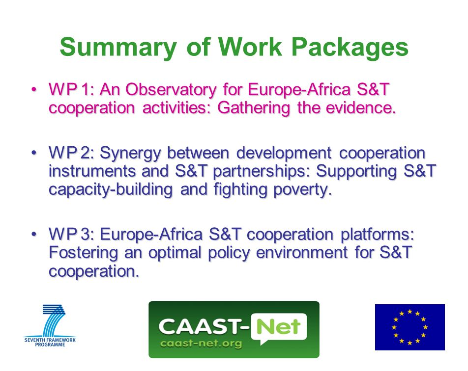 Network for the Coordination and Advancement of Sub-Saharan Africa-Europe Science and Technology Cooperation GRANT AGREEMENT NUMBER 212625 www.caast-net.org Wednesday, 30 July 2008 5 Summary of Work Packages WP 1: An Observatory for Europe-Africa S&T cooperation activities: Gathering the evidence.WP 1: An Observatory for Europe-Africa S&T cooperation activities: Gathering the evidence.
