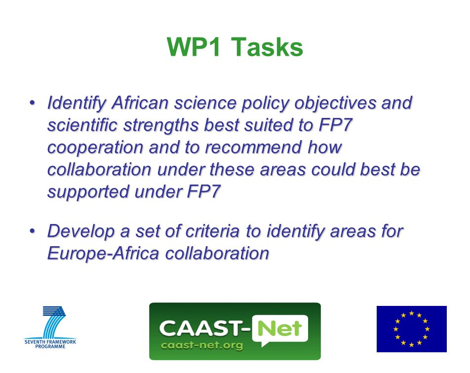 Network for the Coordination and Advancement of Sub-Saharan Africa-Europe Science and Technology Cooperation GRANT AGREEMENT NUMBER Wednesday, 30 July WP1 Tasks Identify African science policy objectives and scientific strengths best suited to FP7 cooperation and to recommend how collaboration under these areas could best be supported under FP7Identify African science policy objectives and scientific strengths best suited to FP7 cooperation and to recommend how collaboration under these areas could best be supported under FP7 Develop a set of criteria to identify areas for Europe-Africa collaborationDevelop a set of criteria to identify areas for Europe-Africa collaboration