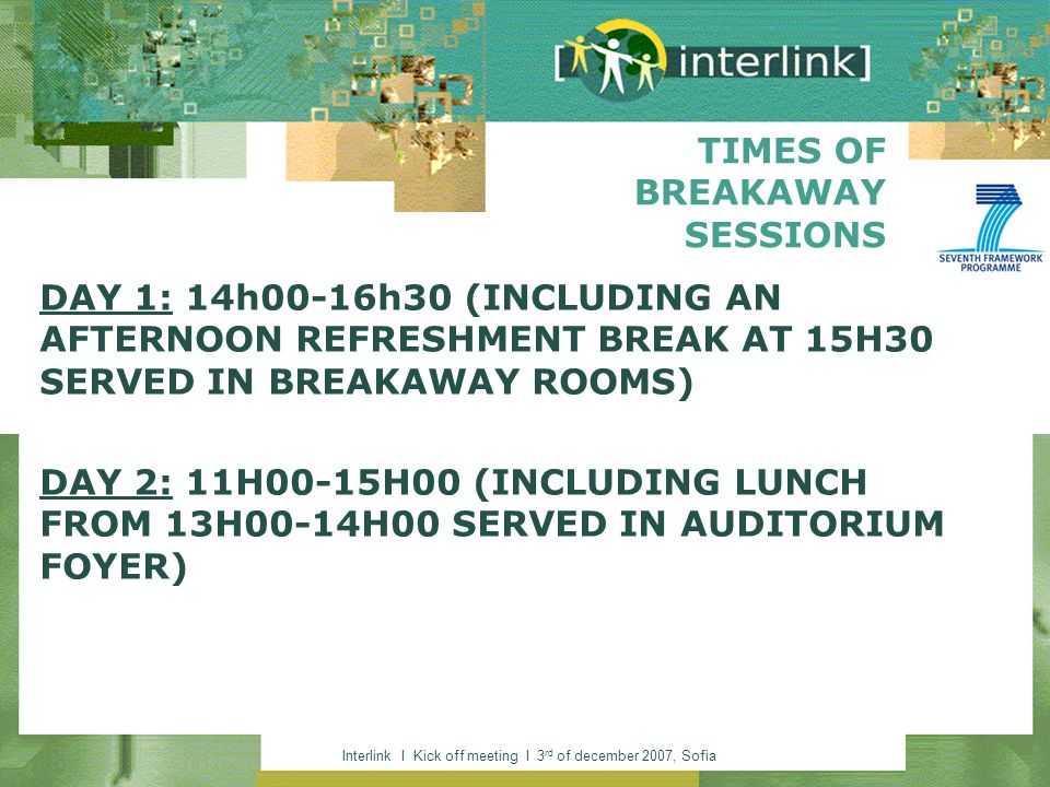 Interlink I Kick off meeting I 3 rd of december 2007, Sofia TIMES OF BREAKAWAY SESSIONS DAY 1: 14h00-16h30 (INCLUDING AN AFTERNOON REFRESHMENT BREAK A