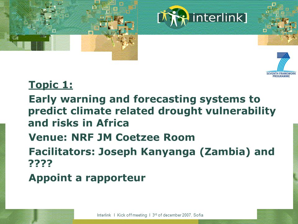 Interlink I Kick off meeting I 3 rd of december 2007, Sofia Topic 1: Early warning and forecasting systems to predict climate related drought vulnerability and risks in Africa Venue: NRF JM Coetzee Room Facilitators: Joseph Kanyanga (Zambia) and .